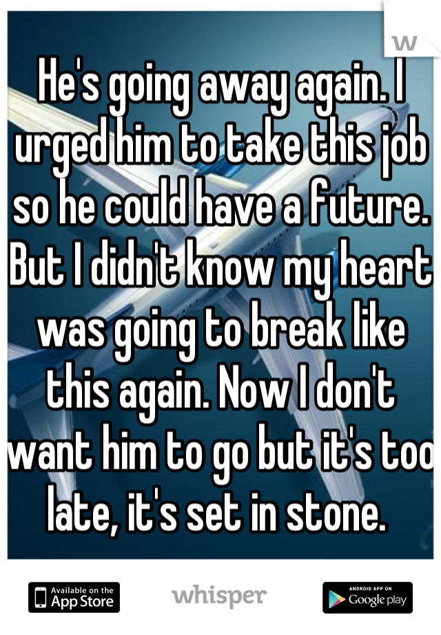 He's going away again. I urged him to take this job so he could have a future. But I didn't know my heart was going to break like this again. Now I don't want him to go but it's too late, it's set in stone.