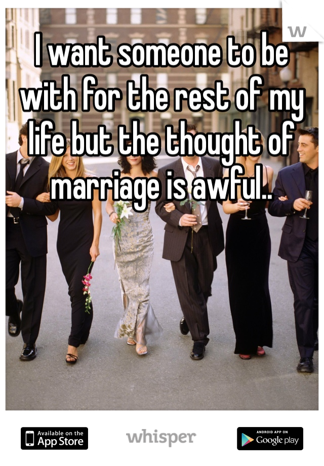 I want someone to be with for the rest of my life but the thought of marriage is awful..