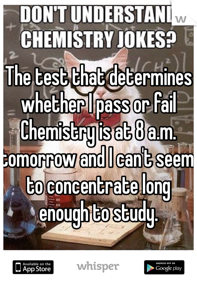 The test that determines whether I pass or fail Chemistry is at 8 a.m. tomorrow and I can't seem to concentrate long enough to study.