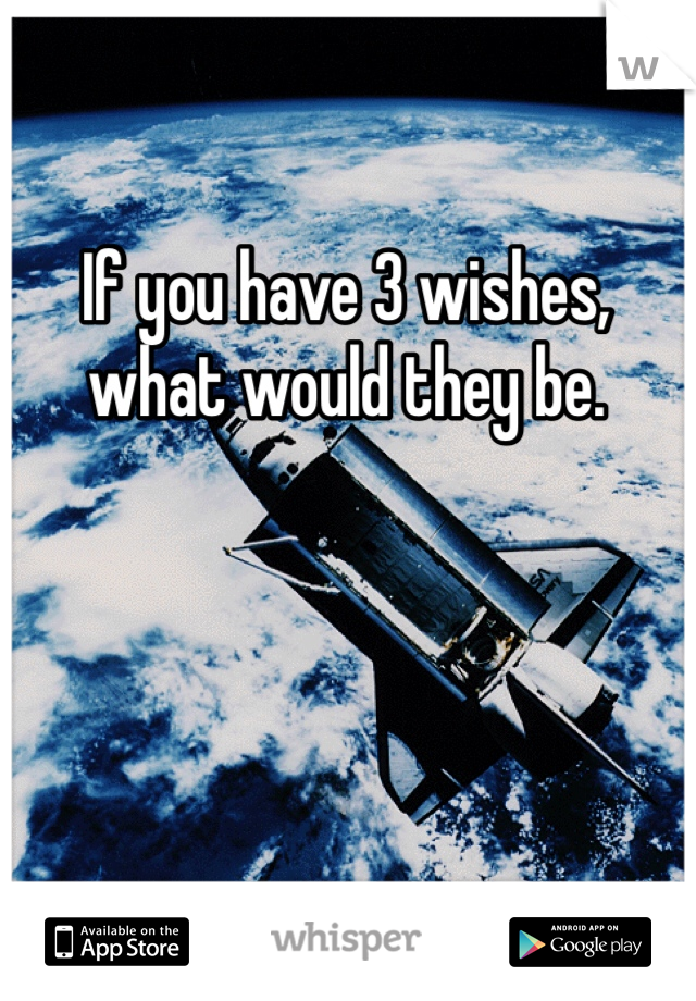 If you have 3 wishes, what would they be.