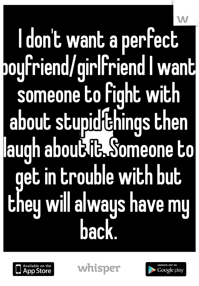 I don't want a perfect boyfriend/girlfriend I want someone to fight with about stupid things then laugh about it. Someone to get in trouble with but they will always have my back.