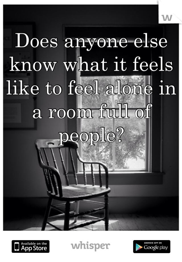 Does anyone else know what it feels like to feel alone in a room full of people?