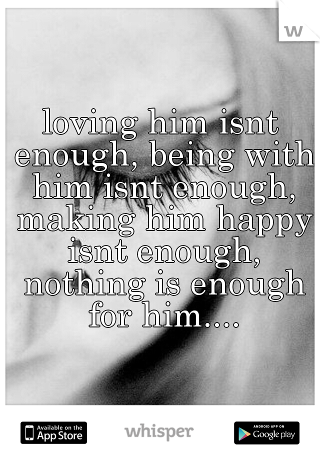 loving him isnt enough, being with him isnt enough, making him happy isnt enough, nothing is enough for him....