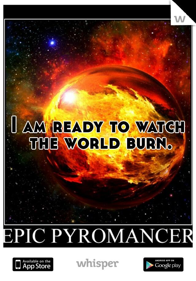 I am ready to watch the world burn.