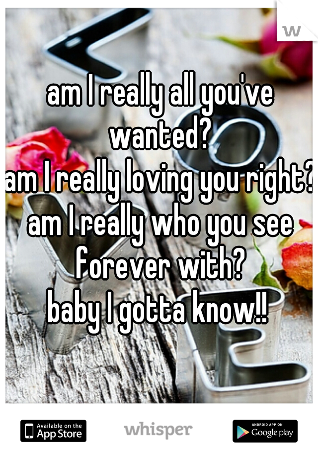 am I really all you've wanted?  am I really loving you right?  am I really who you see forever with?   baby I gotta know!!