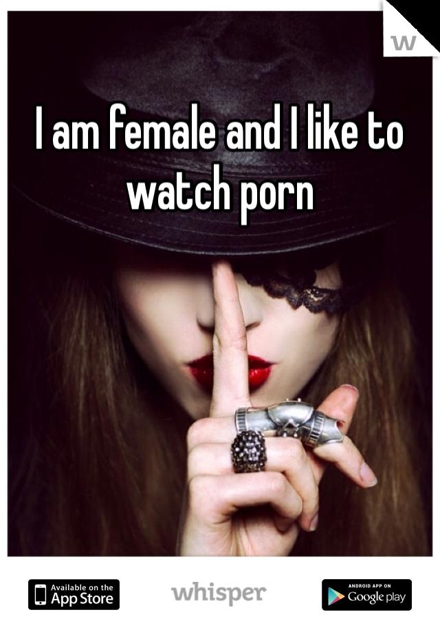 I am female and I like to watch porn