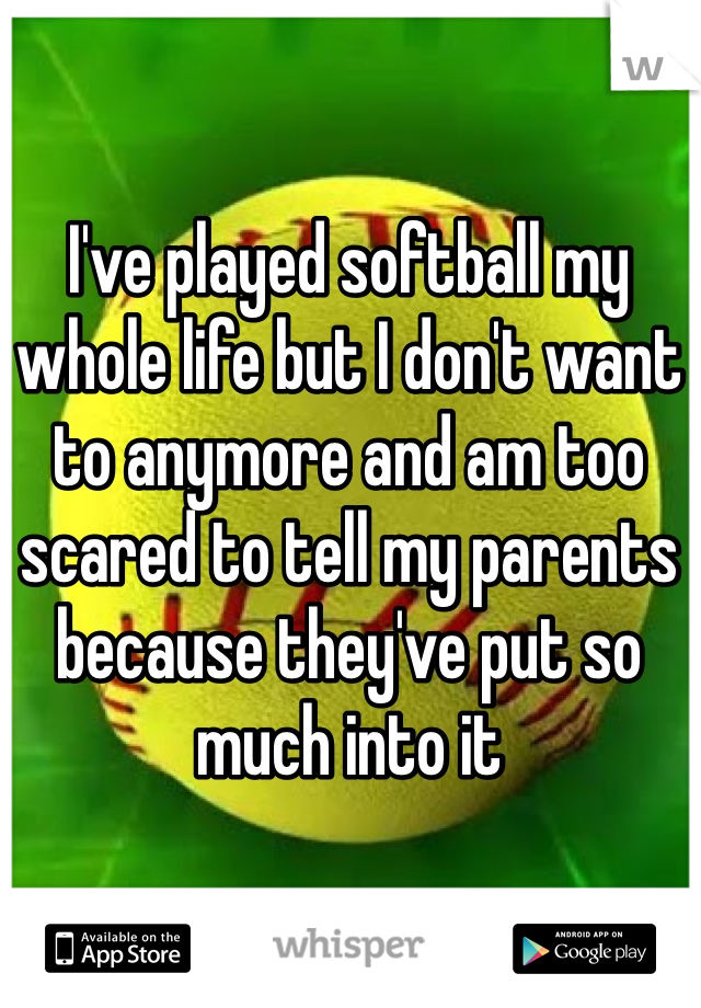 I've played softball my whole life but I don't want to anymore and am too scared to tell my parents because they've put so much into it