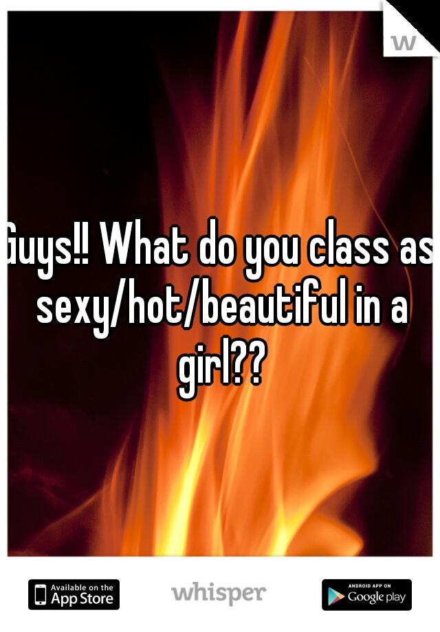 Guys!! What do you class as sexy/hot/beautiful in a girl??