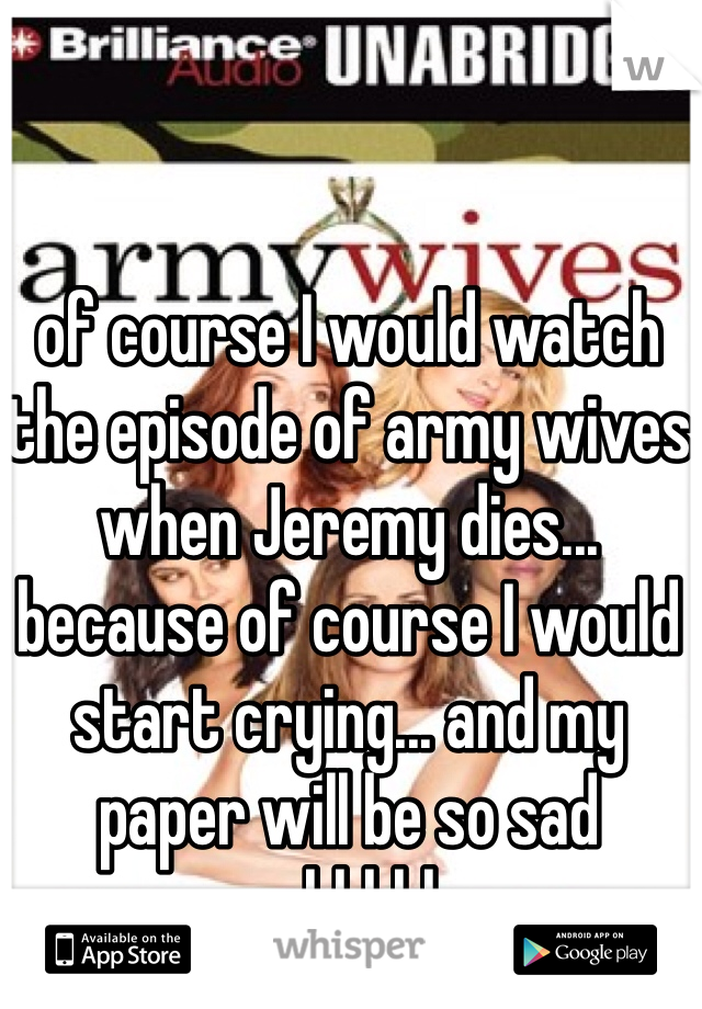 of course I would watch the episode of army wives when Jeremy dies... because of course I would start crying... and my paper will be so sad gahhhhh