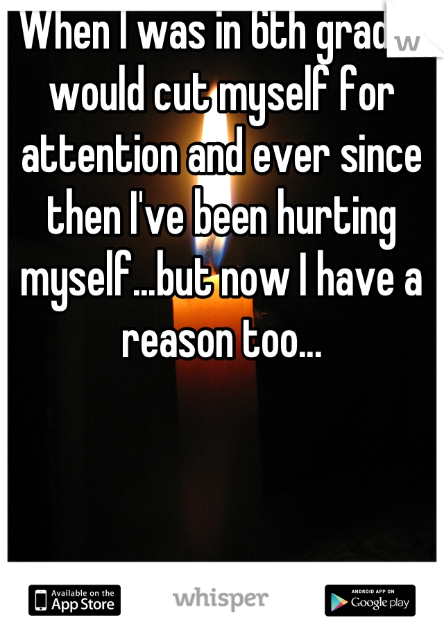 When I was in 6th grade I would cut myself for attention and ever since then I've been hurting myself...but now I have a reason too...
