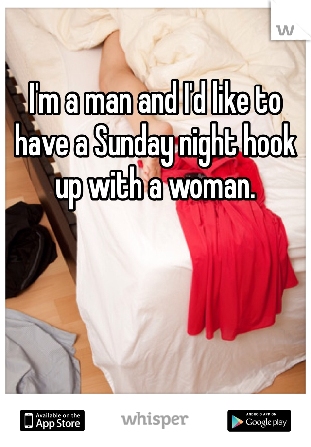 I'm a man and I'd like to have a Sunday night hook up with a woman.