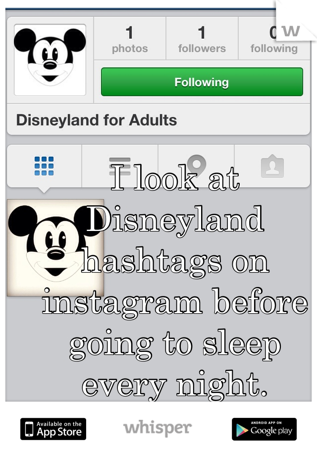 I look at Disneyland hashtags on instagram before going to sleep every night.