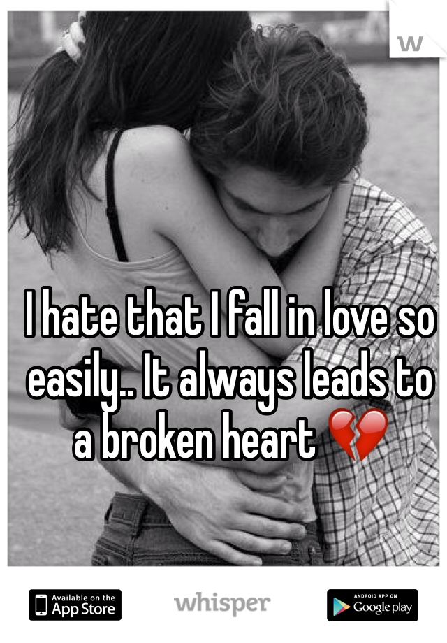 I hate that I fall in love so easily.. It always leads to a broken heart 💔