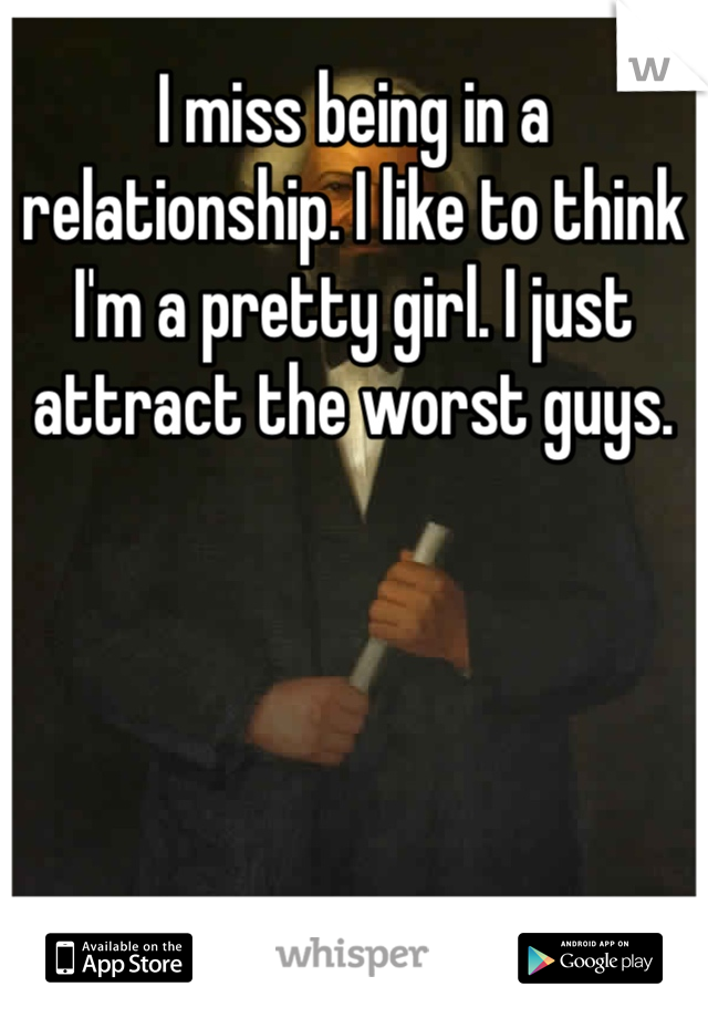 I miss being in a relationship. I like to think I'm a pretty girl. I just attract the worst guys.