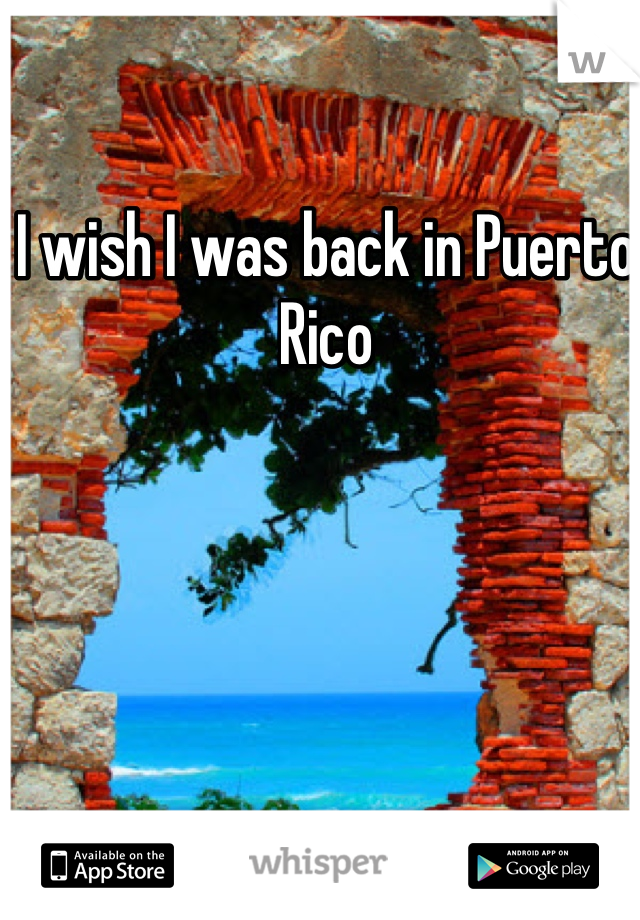 I wish I was back in Puerto Rico