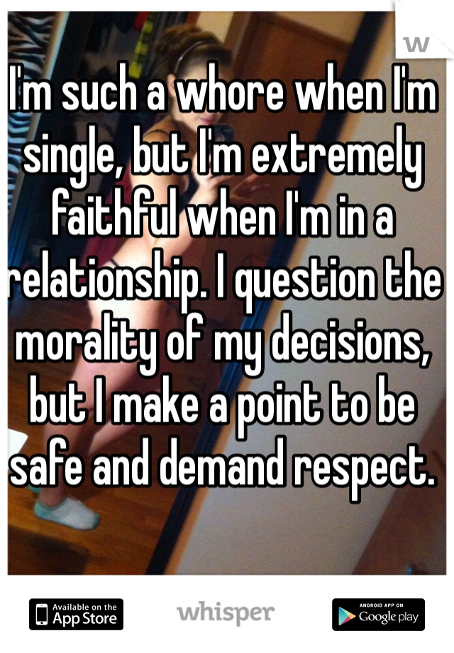I'm such a whore when I'm single, but I'm extremely faithful when I'm in a relationship. I question the morality of my decisions, but I make a point to be safe and demand respect.