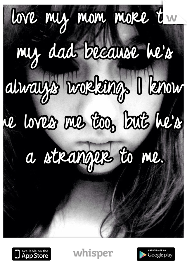 I love my mom more than my dad because he's always working. I know he loves me too, but he's a stranger to me.