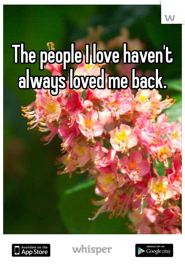 The people I love haven't always loved me back.