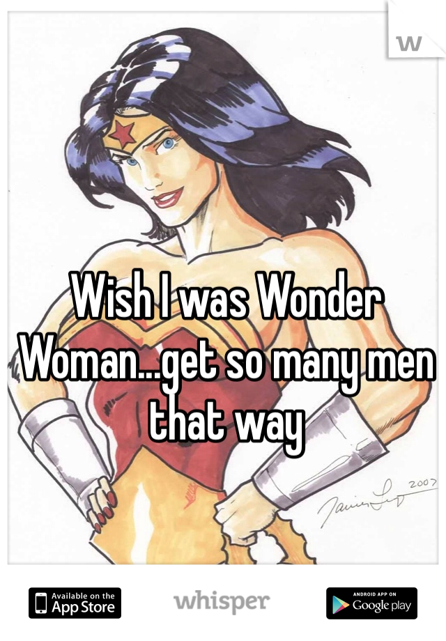 Wish I was Wonder Woman...get so many men that way