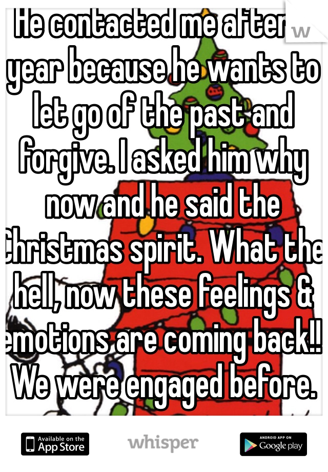 He contacted me after a year because he wants to let go of the past and forgive. I asked him why now and he said the Christmas spirit. What the hell, now these feelings & emotions are coming back!! We were engaged before.