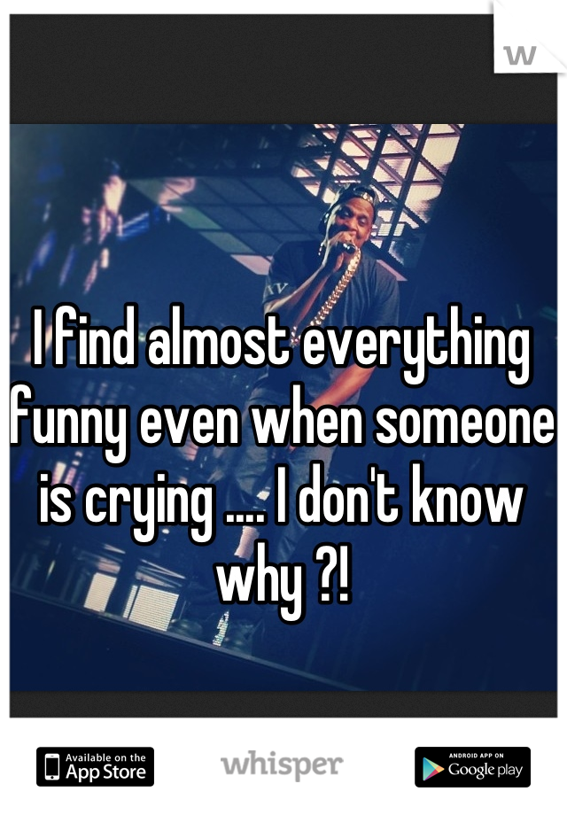 I find almost everything funny even when someone is crying .... I don't know why ?!