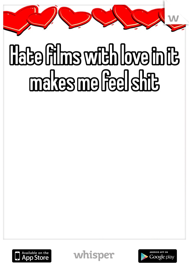 Hate films with love in it makes me feel shit