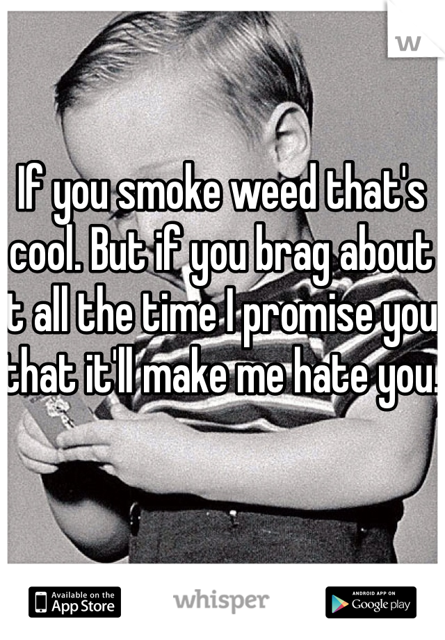 If you smoke weed that's cool. But if you brag about it all the time I promise you that it'll make me hate you.