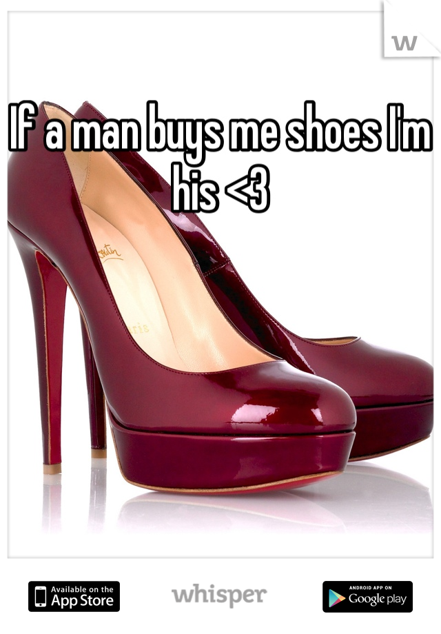 If a man buys me shoes I'm his <3