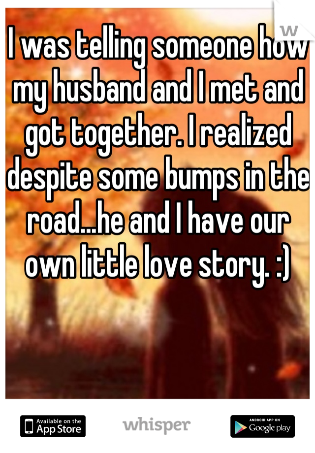I was telling someone how my husband and I met and got together. I realized despite some bumps in the road...he and I have our own little love story. :)