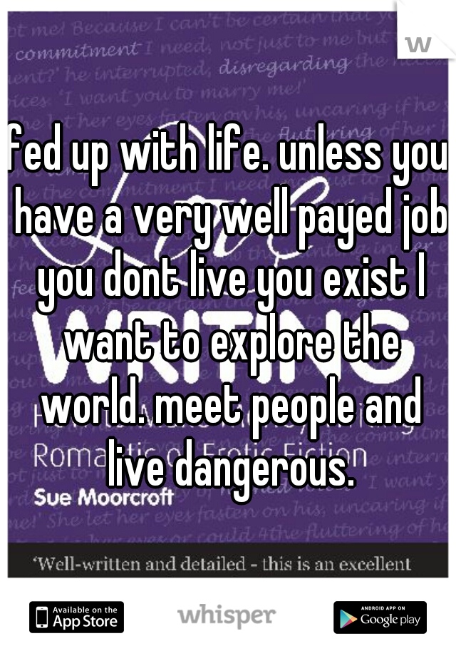 fed up with life. unless you have a very well payed job you dont live you exist I want to explore the world. meet people and live dangerous.