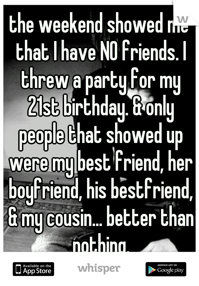the weekend showed me that I have NO friends. I threw a party for my 21st birthday. & only people that showed up were my best friend, her boyfriend, his bestfriend, & my cousin... better than nothing.