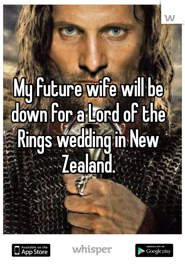 My future wife will be down for a Lord of the Rings wedding in New Zealand.