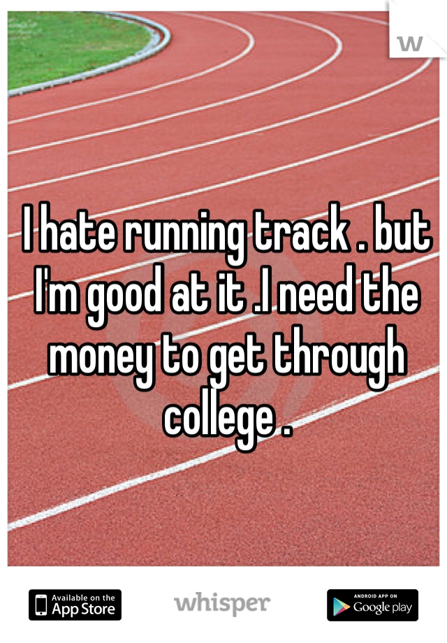 I hate running track . but I'm good at it .I need the money to get through college .