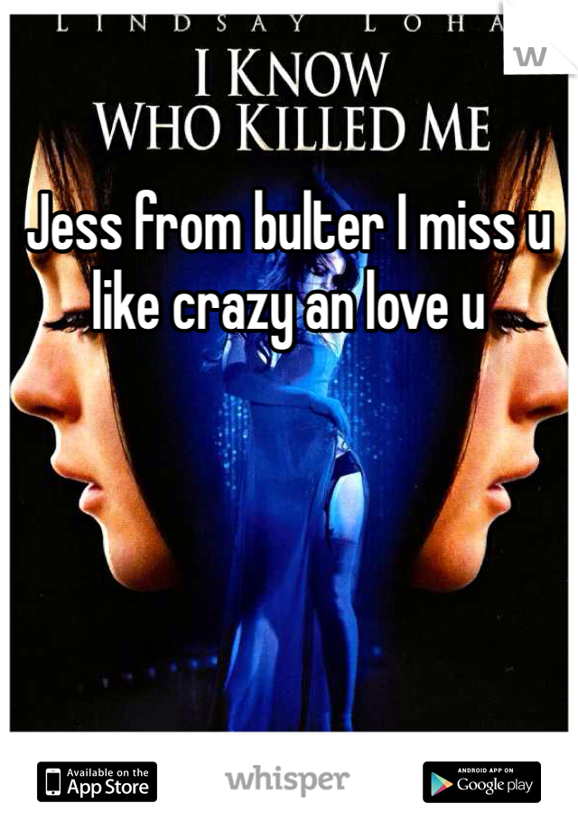 Jess from bulter I miss u like crazy an love u