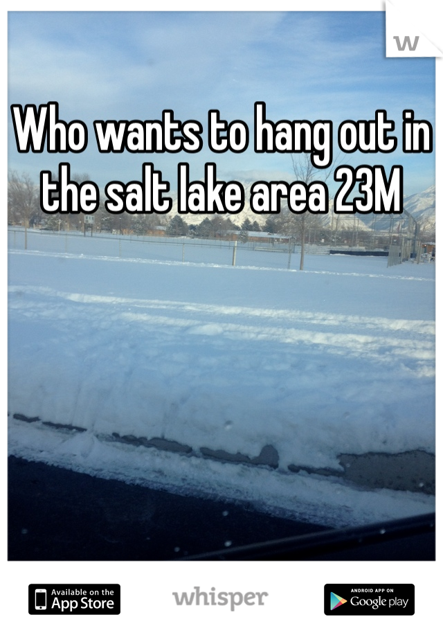 Who wants to hang out in the salt lake area 23M