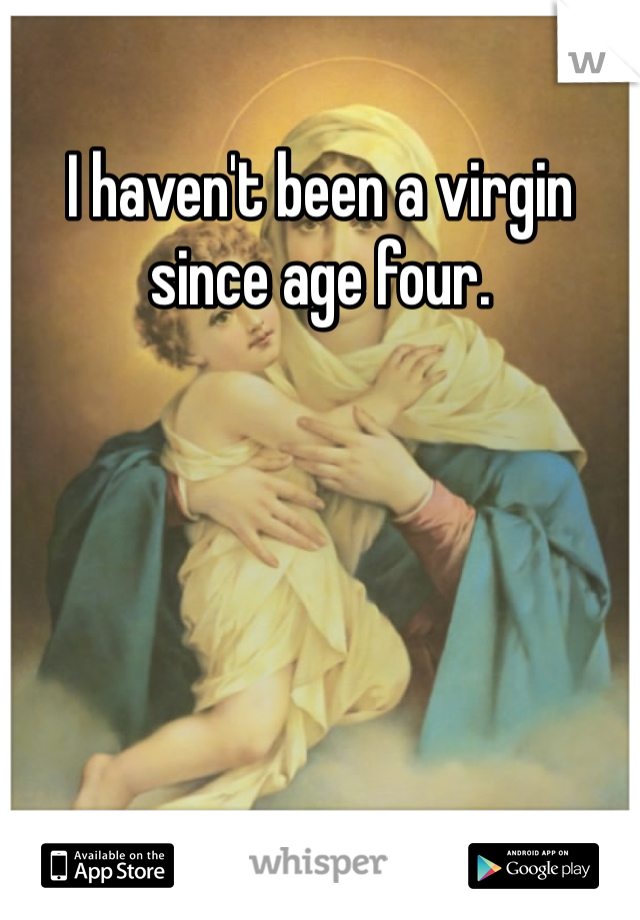 I haven't been a virgin since age four.