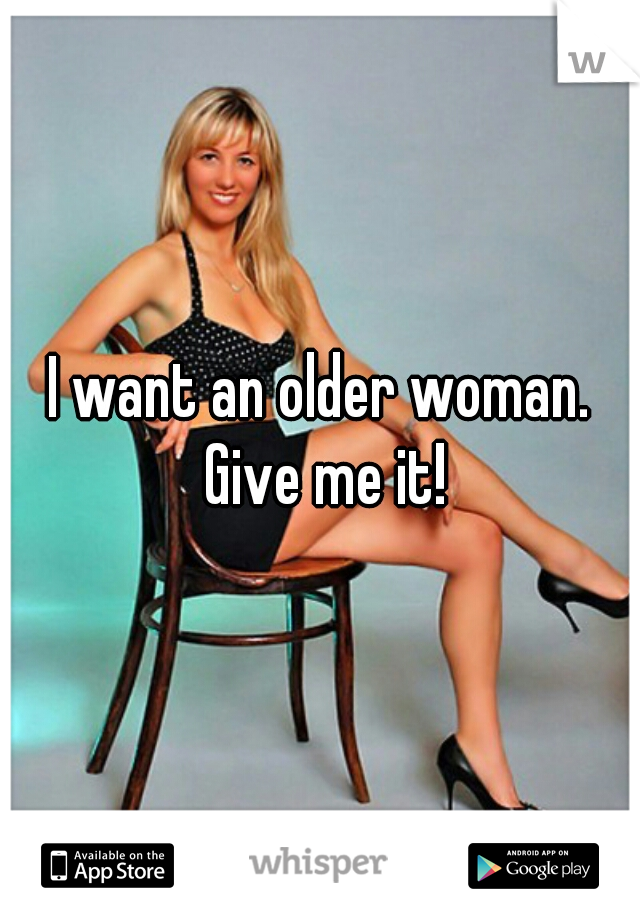 I want an older woman. Give me it!
