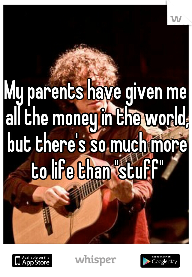 "My parents have given me all the money in the world, but there's so much more to life than ""stuff"""