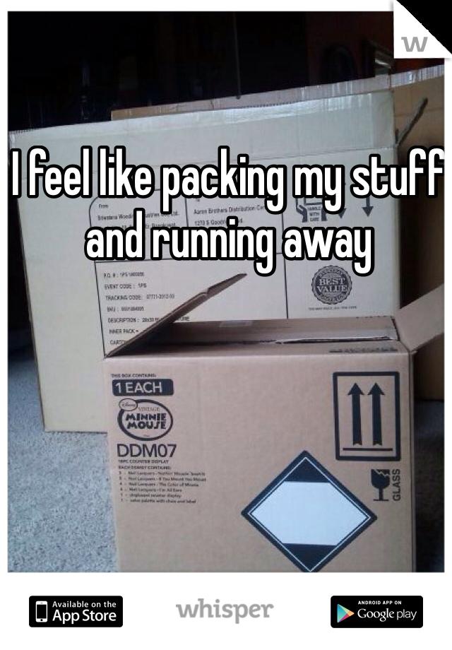 I feel like packing my stuff and running away