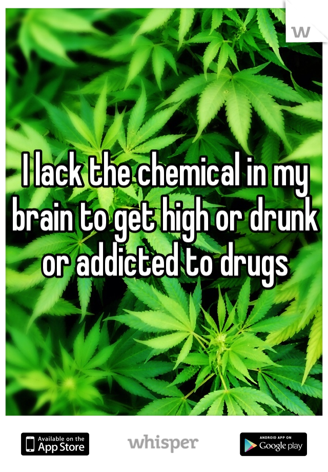 I lack the chemical in my brain to get high or drunk or addicted to drugs