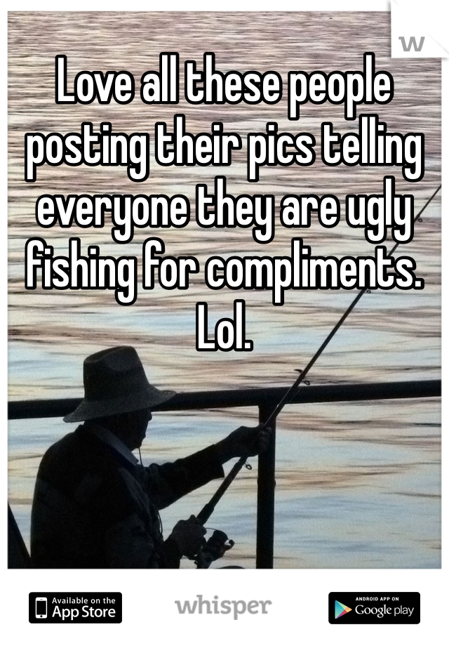Love all these people posting their pics telling everyone they are ugly fishing for compliments. Lol.