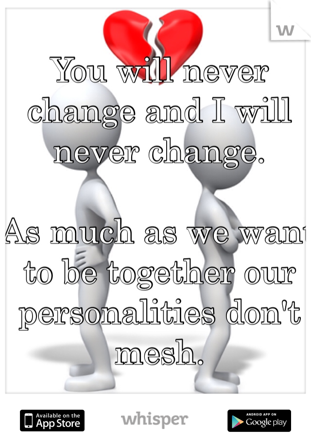 You will never change and I will never change.  As much as we want to be together our personalities don't mesh.