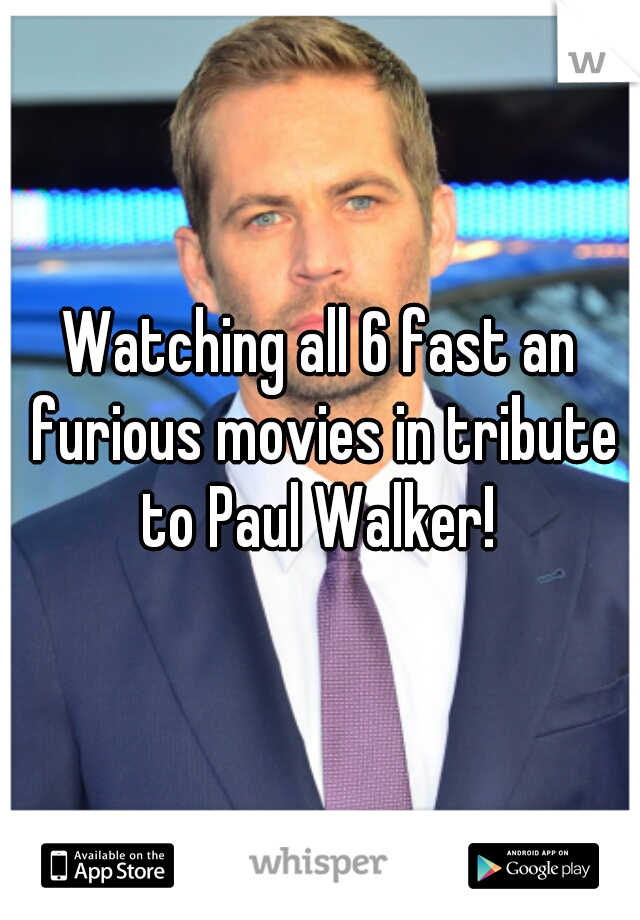 Watching all 6 fast an furious movies in tribute to Paul Walker!