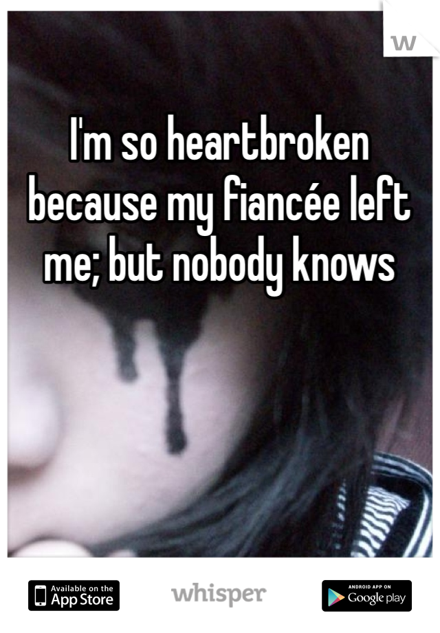 I'm so heartbroken because my fiancée left me; but nobody knows
