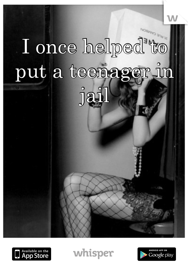 I once helped to put a teenager in jail