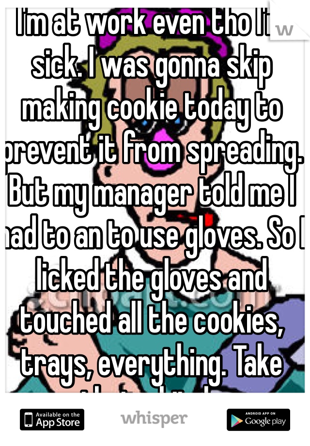 I'm at work even tho I'm sick. I was gonna skip making cookie today to prevent it from spreading. But my manager told me I had to an to use gloves. So I licked the gloves and touched all the cookies, trays, everything. Take that u bitch.