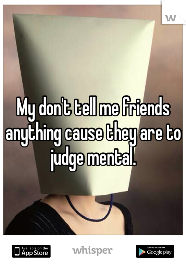 My don't tell me friends anything cause they are to judge mental.