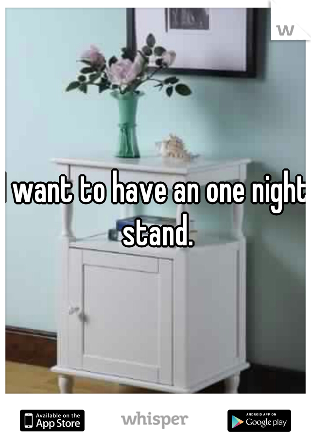 I want to have an one night stand.