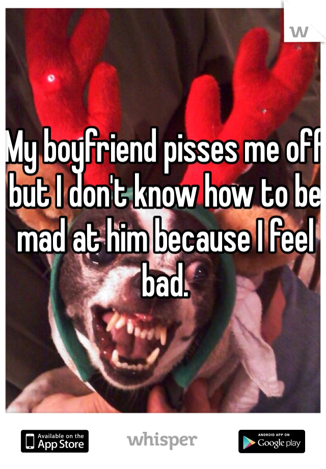 My boyfriend pisses me off but I don't know how to be mad at him because I feel bad.