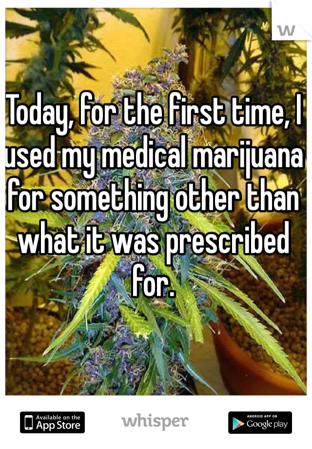 Today, for the first time, I used my medical marijuana for something other than what it was prescribed for.
